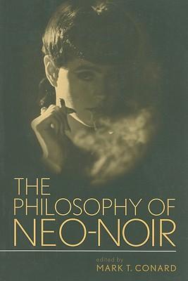The Philosophy of Neo-Noir - Conard, Mark T