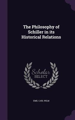 The Philosophy of Schiller in Its Historical Relations - Wilm, Emil Carl