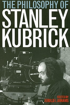 The Philosophy of Stanley Kubrick - Abrams, Jerold J (Editor)