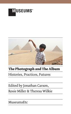 The Photograph and the Album: Histories, Practices, Futures - Carson, Jonathan (Editor), and Miller, Rosie (Editor), and Wilkie, Theresa (Editor)