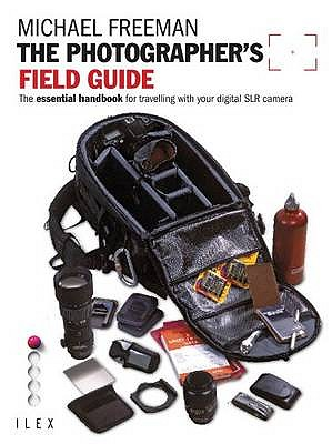 The Photographer's Field Guide: The Essential Handbook for Travelling with your Digital SLR Camera - Freeman, Michael