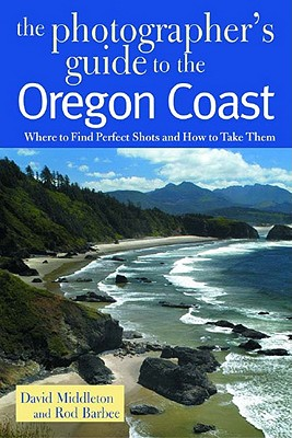 The Photographer's Guide to the Oregon Coast: Where to Find Perfect Shots and How to Take Them - Middleton, David, and Barbee, Rod