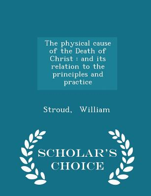 The Physical Cause of the Death of Christ: And Its Relation to the Principles and Practice - Scholar's Choice Edition - William, Stroud