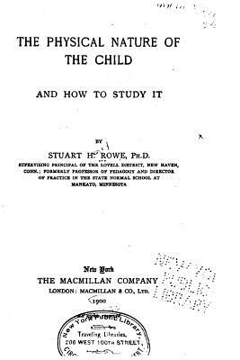 The Physical Nature of the Child and How to Study It - Rowe, Stuart Henry