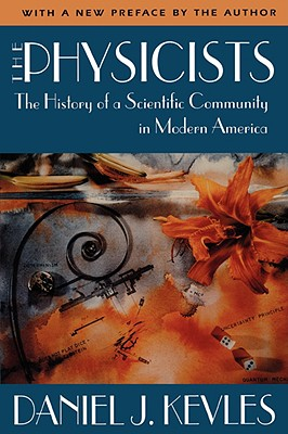 The Physicists: The History of a Scientific Community in Modern America, Revised Edition - Kevles, Daniel J