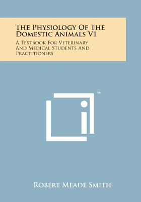 The Physiology of the Domestic Animals V1: A Textbook for Veterinary and Medical Students and Practitioners - Smith, Robert Meade