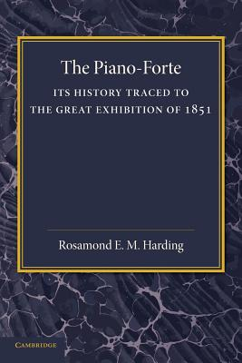 The Piano-Forte: Its History Traced to the Great Exhibition of 1851 - Harding, Rosamond E M