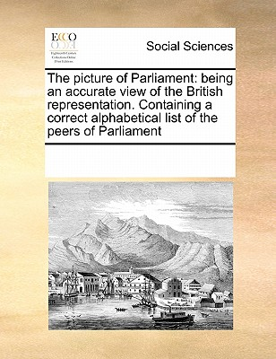 The Picture of Parliament: Being an Accurate View of the British Representation. Containing a Correct Alphabetical List of the Peers of Parliament - Multiple Contributors