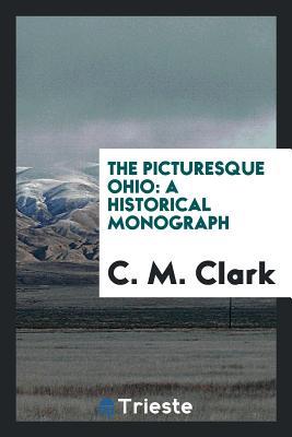 The Picturesque Ohio: A Historical Monograph - Clark, C M
