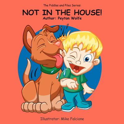 The Piddles and Piles Series: Not in the House! - Wolfe, Peyton
