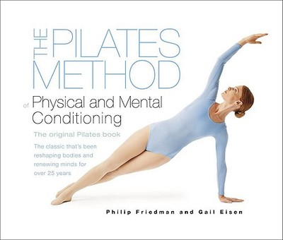The Pilates Method of Physical and Mental Conditioning - Friedman, Philip, and Eisen, Gail