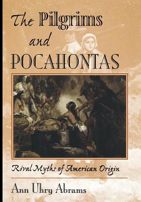 The Pilgrims and Pocahontas: Rival Myths of American Origin - Abrams, Ann U