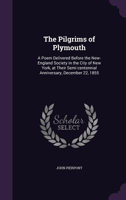 The Pilgrims of Plymouth: A Poem Delivered Before the New-England Society in the City of New York, at Their Semi-Centennial Anniversary, December 22, 1855 - Pierpont, John
