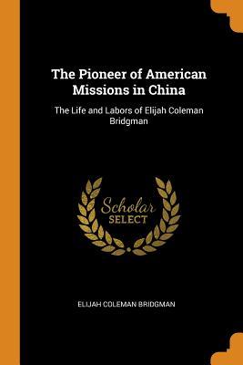 The Pioneer of American Missions in China: The Life and Labors of Elijah Coleman Bridgman - Bridgman, Elijah Coleman