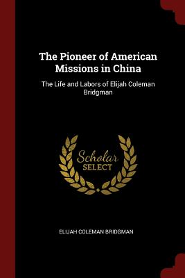 The Pioneer of American Missions in China: The Life and Labors of Elijah Coleman Bridgman - Bridgman, Elijah Coleman