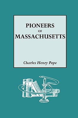 The Pioneers of Massachusetts, 1620-1650. a Descriptive List, Drawn from Records of the Colonies, Towns and Churches - Pope, Charles H