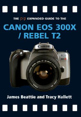 The Pip Expanded Guide to the Canon EOS 300x/Rebel T2 - Beattie, James, and Hallet, Tracey