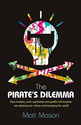 The Pirate's Dilemma: How hackers, punk capitalists, graffiti millionaires and other youth movements are remixing our culture and changing our world - Mason, Matt