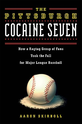 The Pittsburgh Cocaine Seven: How a Ragtag Group of Fans Took the Fall for Major League Baseball - Skirboll, Aaron J