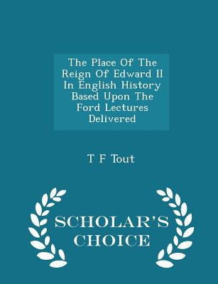 The Place of the Reign of Edward II in English History Based Upon the Ford Lectures Delivered - Scholar's Choice Edition - Tout, T F
