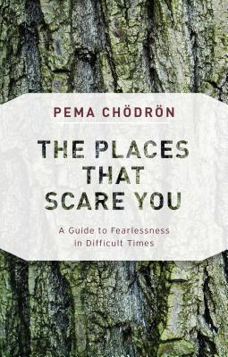 The Places That Scare You: A Guide to Fearlessness in Difficult Times - Chodron, Pema