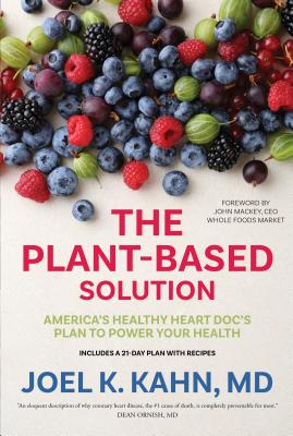 The Plant-Based Solution: America's Healthy Heart Doc's Plan to Power Your Health - Kahn, Joel K, MD, and Mackey, John (Foreword by)