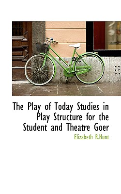 The Play of Today Studies in Play Structure for the Student and Theatre Goer - R Hunt, Elizabeth
