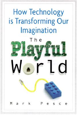 The Playful World: How Technology Is Transforming Our Imagination - Pesce, Mark