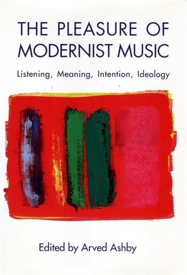 The Pleasure of Modernist Music: Listening, Meaning, Intention, Ideology - Ashby, Arved (Editor)