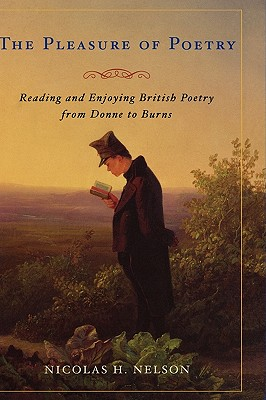 The Pleasure of Poetry: Reading and Enjoying British Poetry from Donne to Burns - Nelson, Nicolas H