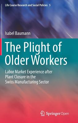 The Plight of Older Workers: Labor Market Experience After Plant Closure in the Swiss Manufacturing Sector - Baumann, Isabel