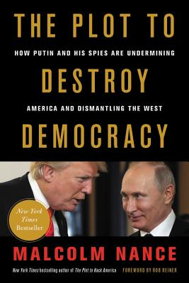 The Plot to Destroy Democracy: How Putin and His Spies Are Undermining America and Dismantling the West - Nance, Malcolm, and Reiner, Rob (Foreword by)