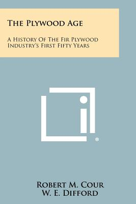The Plywood Age: A History of the Fir Plywood Industry's First Fifty Years - Cour, Robert M, and Difford, W E (Foreword by)