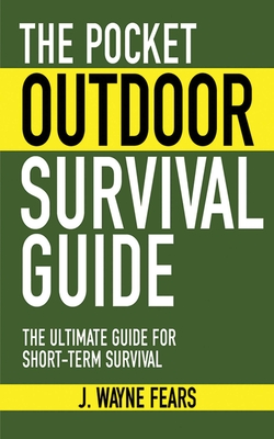 The Pocket Outdoor Survival Guide: The Ultimate Guide for Short-Term Survival - Fears, J Wayne