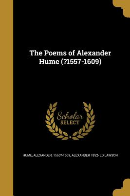 The Poems of Alexander Hume (?1557-1609) - Hume, Alexander 1560?-1609 (Creator), and Lawson, Alexander 1852- Ed