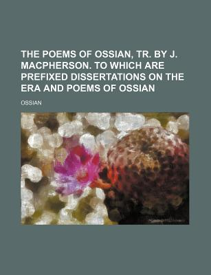 The Poems of Ossian, Tr. by J. MacPherson. to Which Are Prefixed Dissertations on the Aera and Poems of Ossian - Ossian