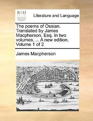The Poems of Ossian. Translated by James MacPherson, Esq. in Two Volumes. ... a New Edition. Volume 1 of 2 - MacPherson, James
