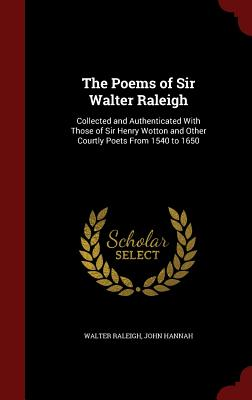 The Poems of Sir Walter Raleigh: Collected and Authenticated with Those of Sir Henry Wotton and Other Courtly Poets from 1540 to 1650 - Raleigh, Walter, Sir