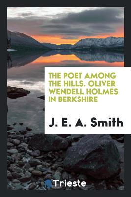 The Poet Among the Hills. Oliver Wendell Holmes in Berkshire - Smith, J E a