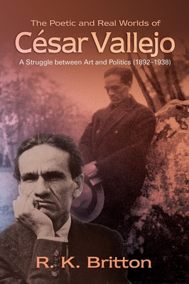 The Poetic and Real Worlds of Cesar Vallejo: A Struggle Between Art and Politics (1892-1938) - Britton, R K