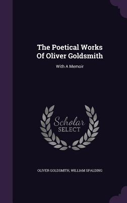The Poetical Works of Oliver Goldsmith: With a Memoir - Goldsmith, Oliver, and Spalding, William