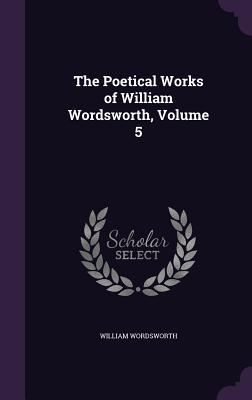 The Poetical Works of William Wordsworth, Volume 5 - Wordsworth, William