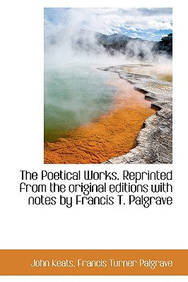 The Poetical Works. Reprinted from the Original Editions with Notes by Francis T. Palgrave - Keats, John, and Palgrave, Francis Turner