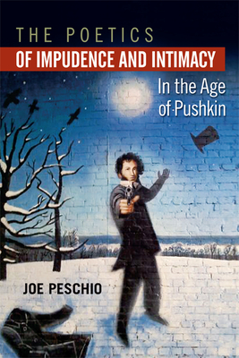 The Poetics of Impudence and Intimacy in the Age of Pushkin - Peschio, Joe