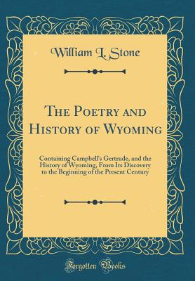 The Poetry and History of Wyoming: Containing Campbell's Gertrude, and the History of Wyoming, from Its Discovery to the Beginning of the Present Century (Classic Reprint) - Stone, William L