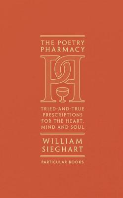 The Poetry Pharmacy: Tried-and-True Prescriptions for the Heart, Mind and Soul - Sieghart, William