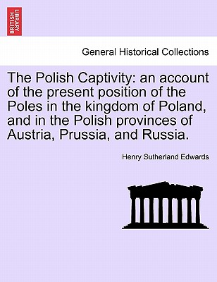 The Polish Captivity: An Account of the Present Position of the Poles in the Kingdom of Poland, and in the Polish Provinces of Austria, Prussia, and Russia. - Edwards, Henry Sutherland