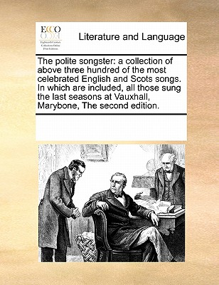 The Polite Songster: A Collection of Above Three Hundred of the Most Celebrated English and Scots Songs. in Which Are Included, All Those Sung the Last Seasons at Vauxhall, Marybone, the Second Edition. - Multiple Contributors