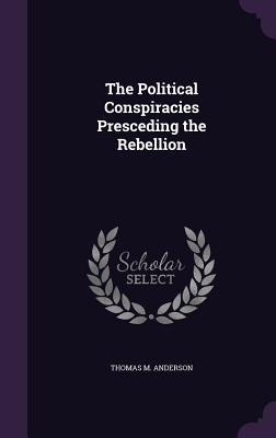 The Political Conspiracies Presceding the Rebellion - Anderson, Thomas M, Sir