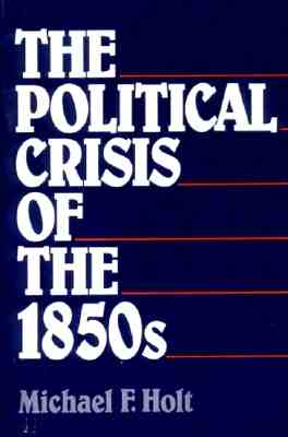The Political Crisis of the 1850's - Holt, Michael